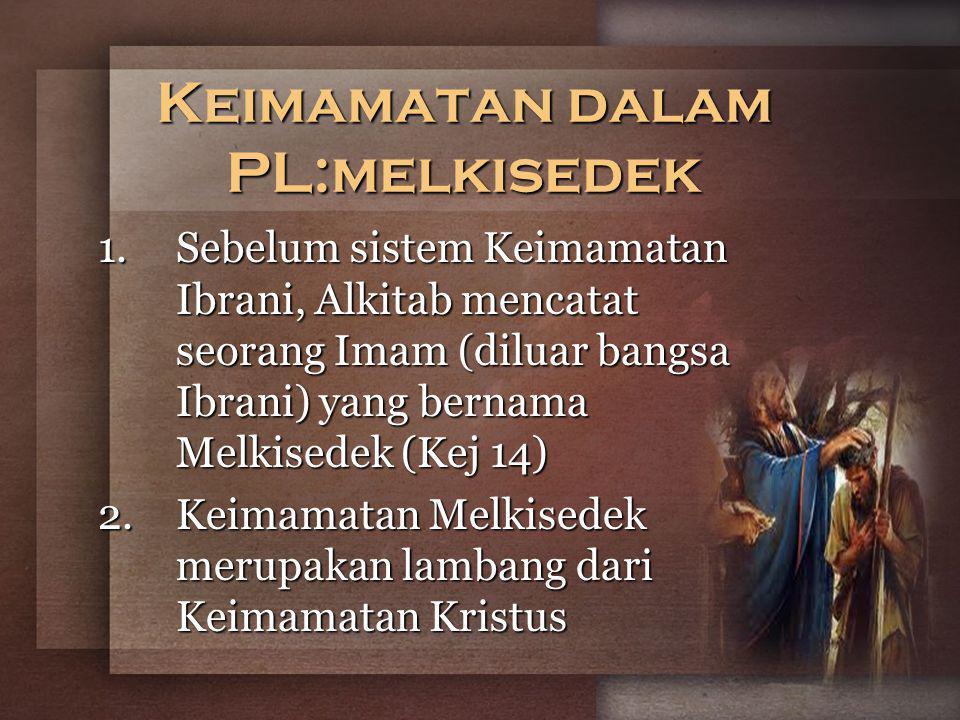 Keimamatan dalam PL:melkisedek 1.Sebelum sistem Keimamatan Ibrani, Alkitab mencatat seorang Imam (diluar bangsa Ibrani) yang bernama Melkisedek (Kej 14) 2.Keimamatan Melkisedek merupakan lambang dari Keimamatan Kristus