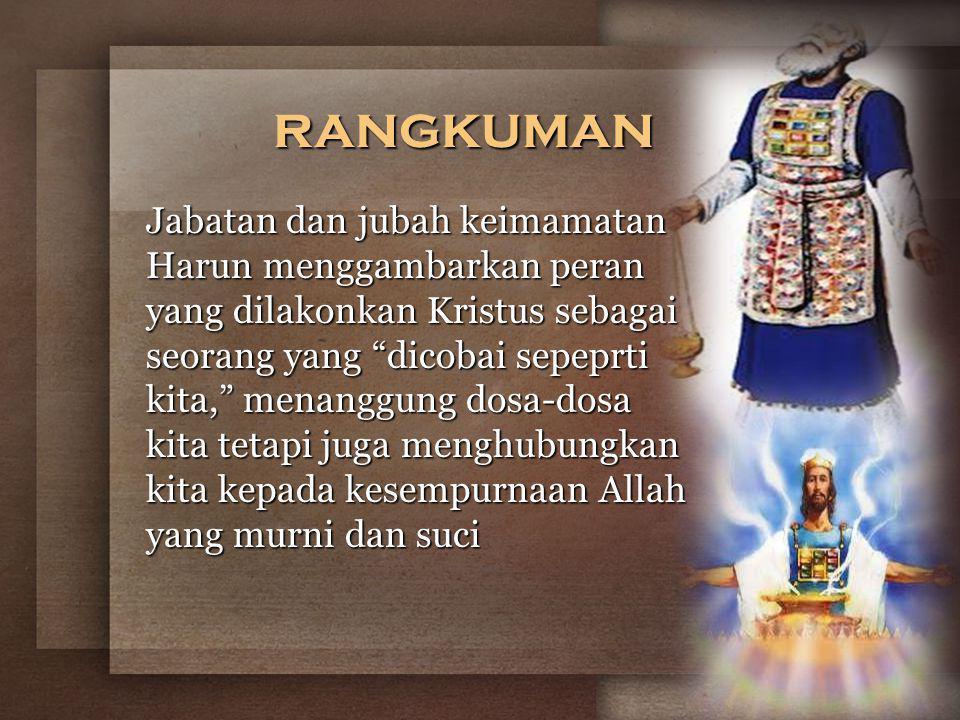 rangkuman Jabatan dan jubah keimamatan Harun menggambarkan peran yang dilakonkan Kristus sebagai seorang yang dicobai sepeprti kita, menanggung dosa-dosa kita tetapi juga menghubungkan kita kepada kesempurnaan Allah yang murni dan suci