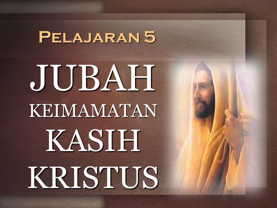 Pelajaran 5 JUBAH KEIMAMATAN KASIH KRISTUS
