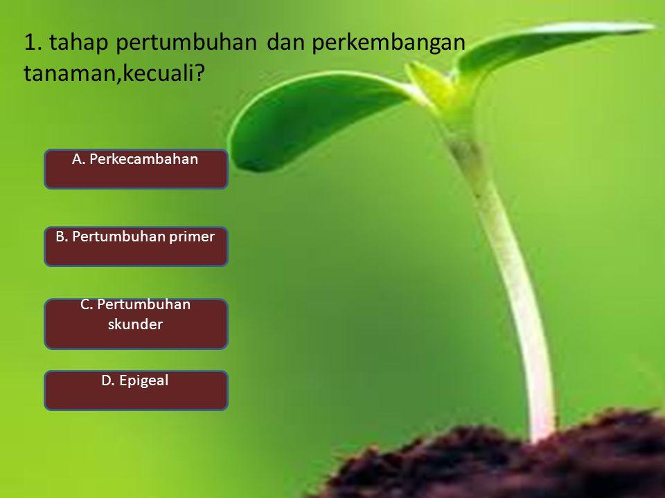 1. tahap pertumbuhan dan perkembangan tanaman,kecuali? A. Perkecambahan D. Epigeal B. Pertumbuhan primer C. Pertumbuhan skunder