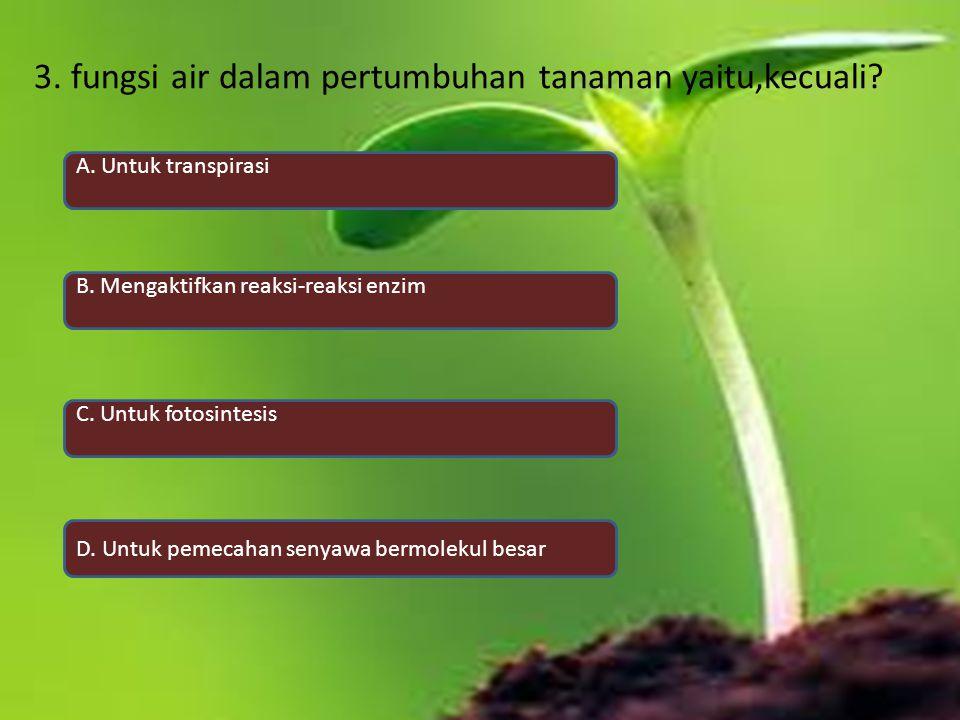 3. fungsi air dalam pertumbuhan tanaman yaitu,kecuali? A. Untuk transpirasi B. Mengaktifkan reaksi-reaksi enzim C. Untuk fotosintesis D. Untuk pemecah
