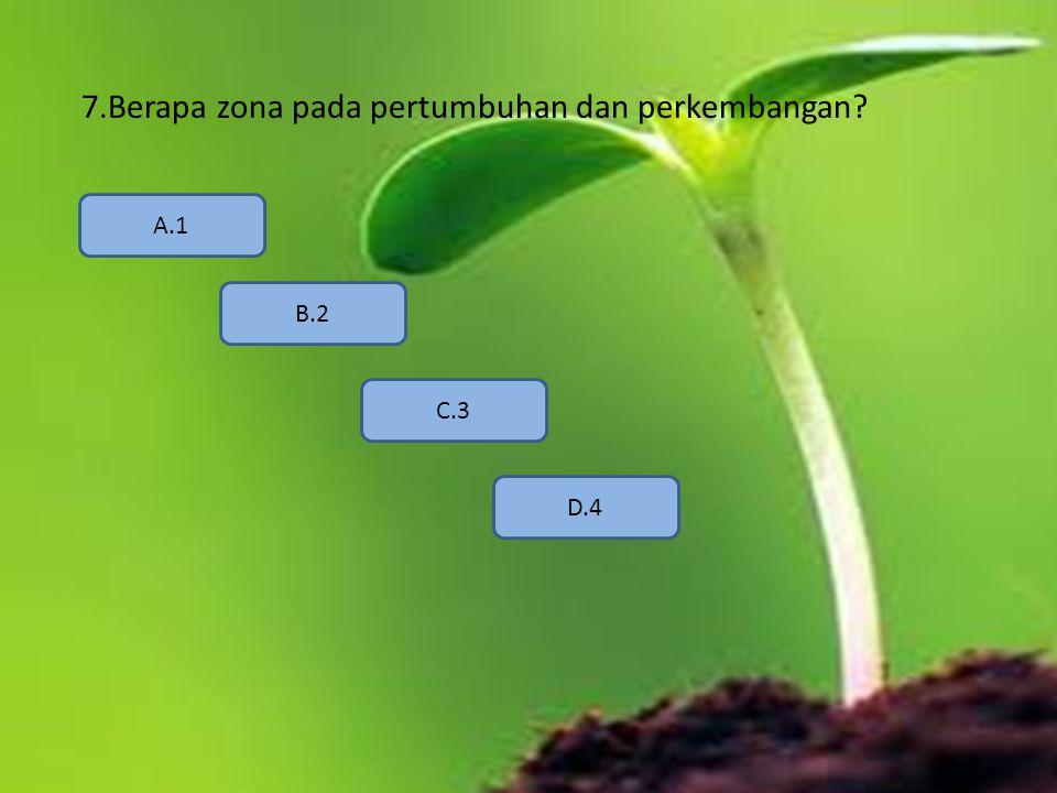 7.Berapa zona pada pertumbuhan dan perkembangan? A.1 B.2 D.4 C.3