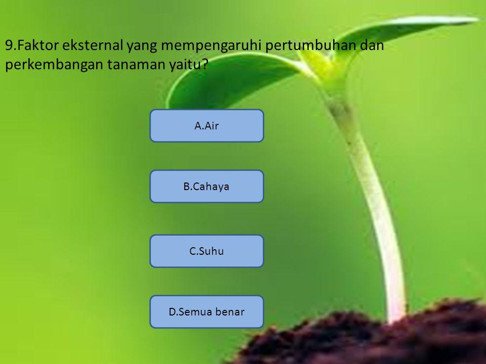 9.Faktor eksternal yang mempengaruhi pertumbuhan dan perkembangan tanaman yaitu? D.Semua benar A.Air B.Cahaya C.Suhu