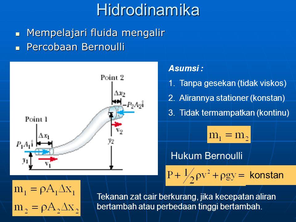 Hidrodinamika Mempelajari fluida mengalir Mempelajari fluida mengalir Percobaan Bernoulli Percobaan Bernoulli Asumsi : 1.Tanpa gesekan (tidak viskos) 2.Alirannya stationer (konstan) 3.Tidak termampatkan (kontinu) Hukum Bernoulli konstan Tekanan zat cair berkurang, jika kecepatan aliran bertambah atau perbedaan tinggi bertambah.