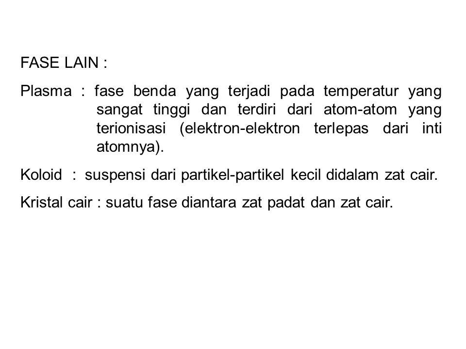FASE LAIN : Plasma : fase benda yang terjadi pada temperatur yang sangat tinggi dan terdiri dari atom-atom yang terionisasi (elektron-elektron terlepas dari inti atomnya).