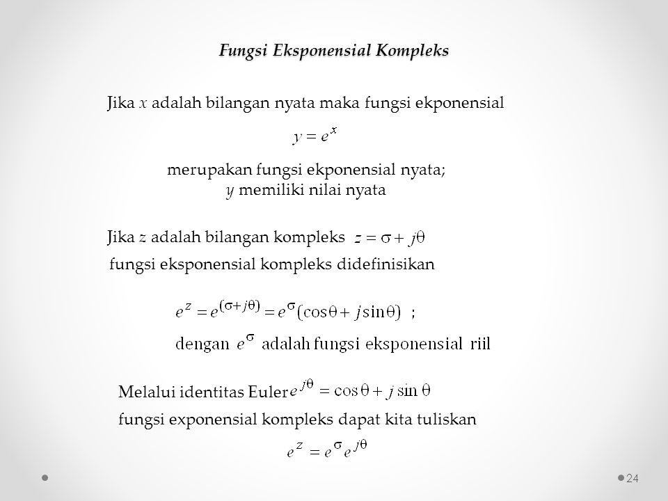 Fungsi Eksponensial Kompleks Jika x adalah bilangan nyata maka fungsi ekponensial merupakan fungsi ekponensial nyata; y memiliki nilai nyata Jika z adalah bilangan kompleks fungsi eksponensial kompleks didefinisikan Melalui identitas Euler fungsi exponensial kompleks dapat kita tuliskan 24