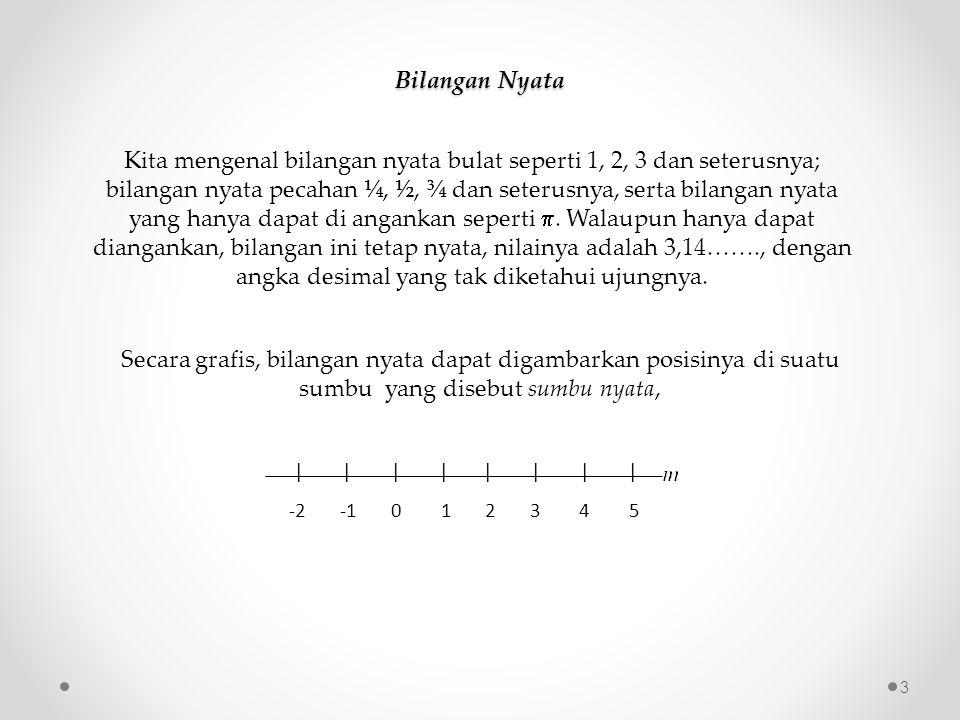 Bilangan Nyata Kita mengenal bilangan nyata bulat seperti 1, 2, 3 dan seterusnya; bilangan nyata pecahan ¼, ½, ¾ dan seterusnya, serta bilangan nyata yang hanya dapat di angankan seperti .