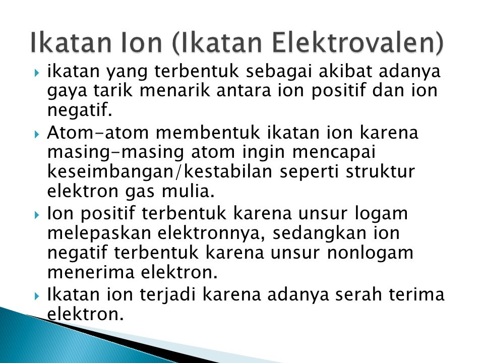  ikatan yang terbentuk sebagai akibat adanya gaya tarik menarik antara ion positif dan ion negatif.  Atom-atom membentuk ikatan ion karena masing-ma