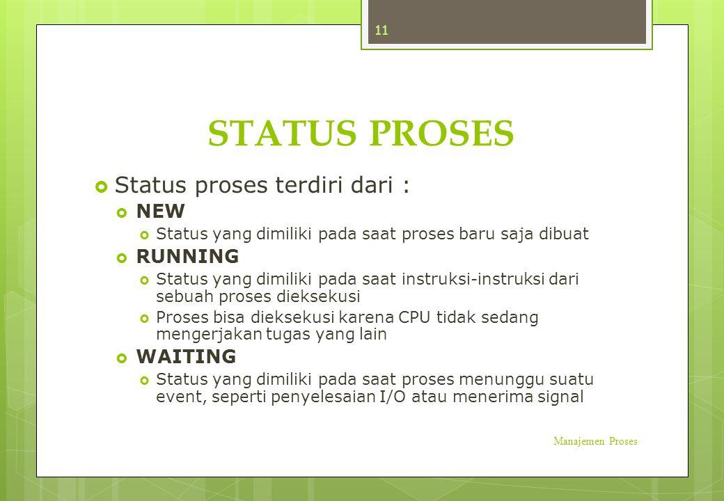STATUS PROSES  Status proses terdiri dari :  NEW  Status yang dimiliki pada saat proses baru saja dibuat  RUNNING  Status yang dimiliki pada saat