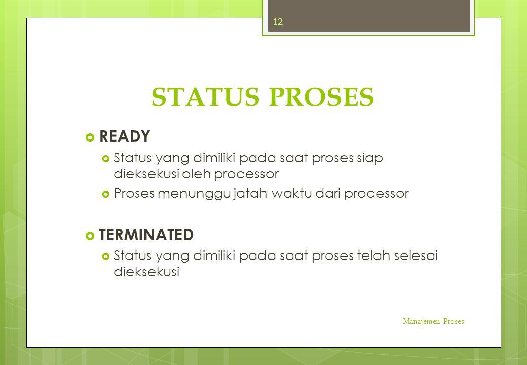 STATUS PROSES  READY  Status yang dimiliki pada saat proses siap dieksekusi oleh processor  Proses menunggu jatah waktu dari processor  TERMINATED