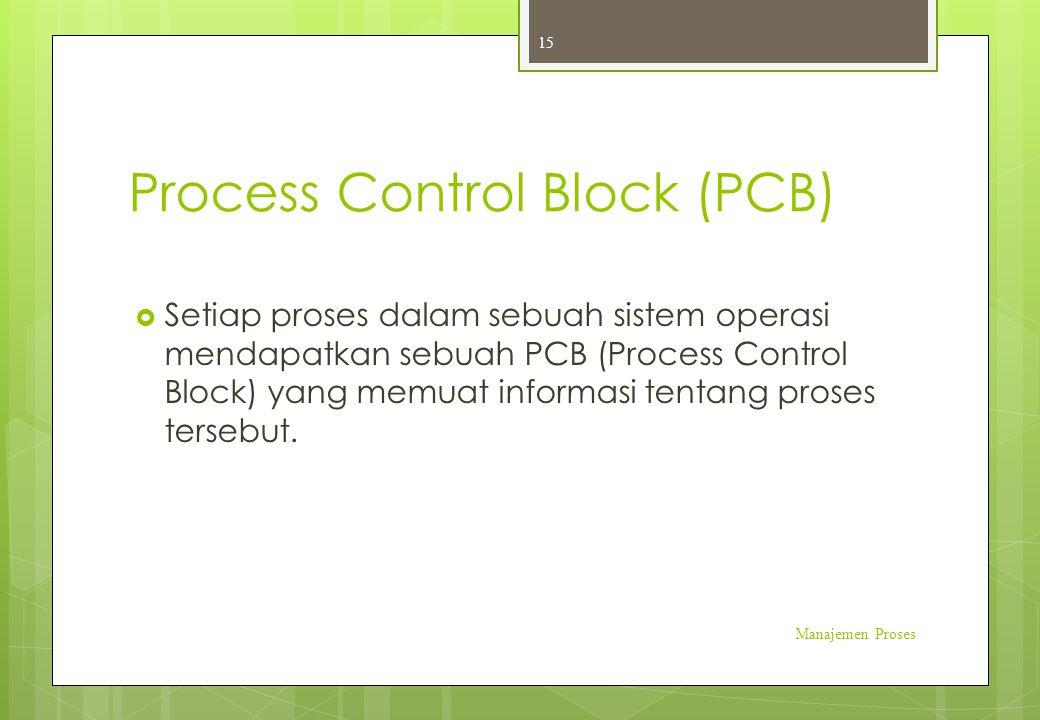 Process Control Block (PCB)  Setiap proses dalam sebuah sistem operasi mendapatkan sebuah PCB (Process Control Block) yang memuat informasi tentang p