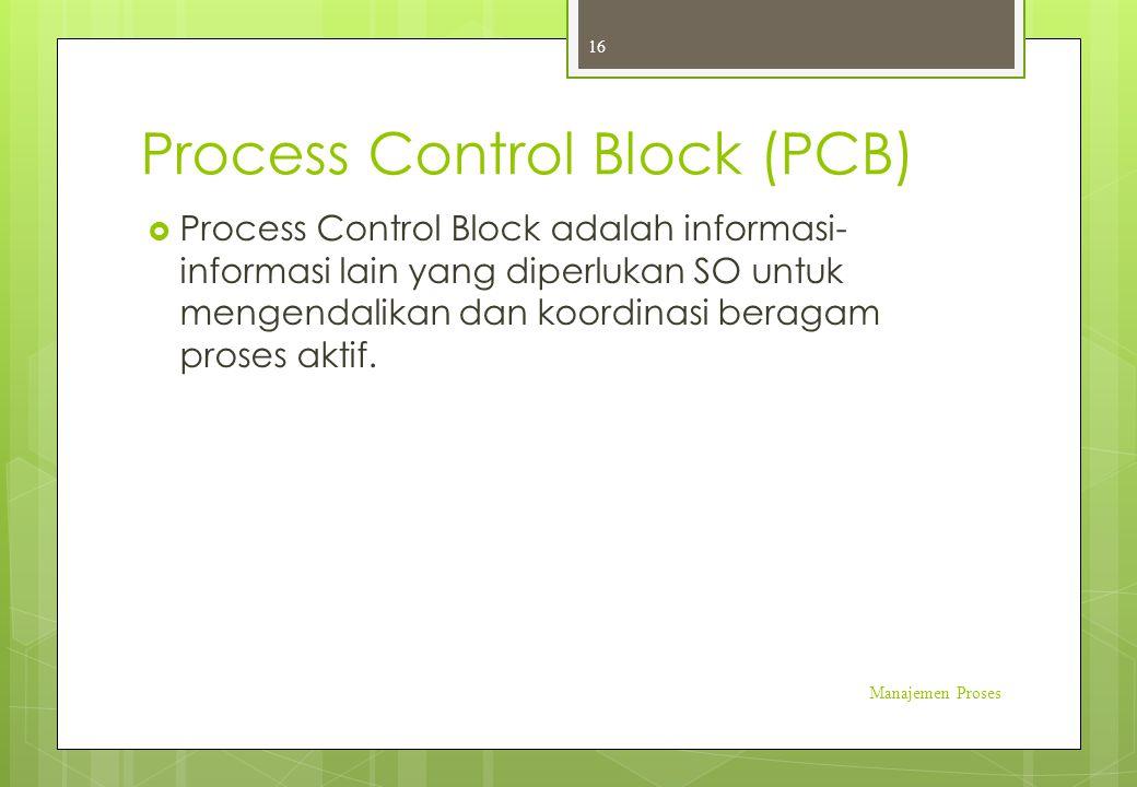 Process Control Block (PCB)  Process Control Block adalah informasi- informasi lain yang diperlukan SO untuk mengendalikan dan koordinasi beragam pro