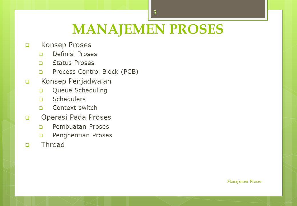 MANAJEMEN PROSES Manajemen Proses 3  Konsep Proses  Definisi Proses  Status Proses  Process Control Block (PCB)  Konsep Penjadwalan  Queue Sched