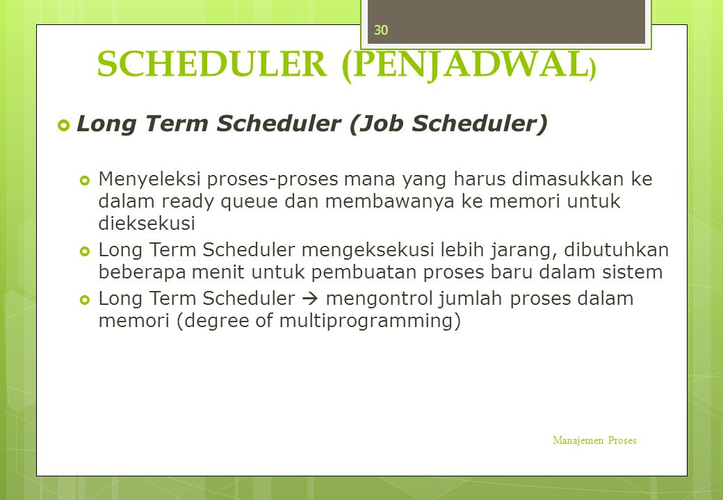 SCHEDULER (PENJADWAL )  Long Term Scheduler (Job Scheduler)  Menyeleksi proses-proses mana yang harus dimasukkan ke dalam ready queue dan membawanya