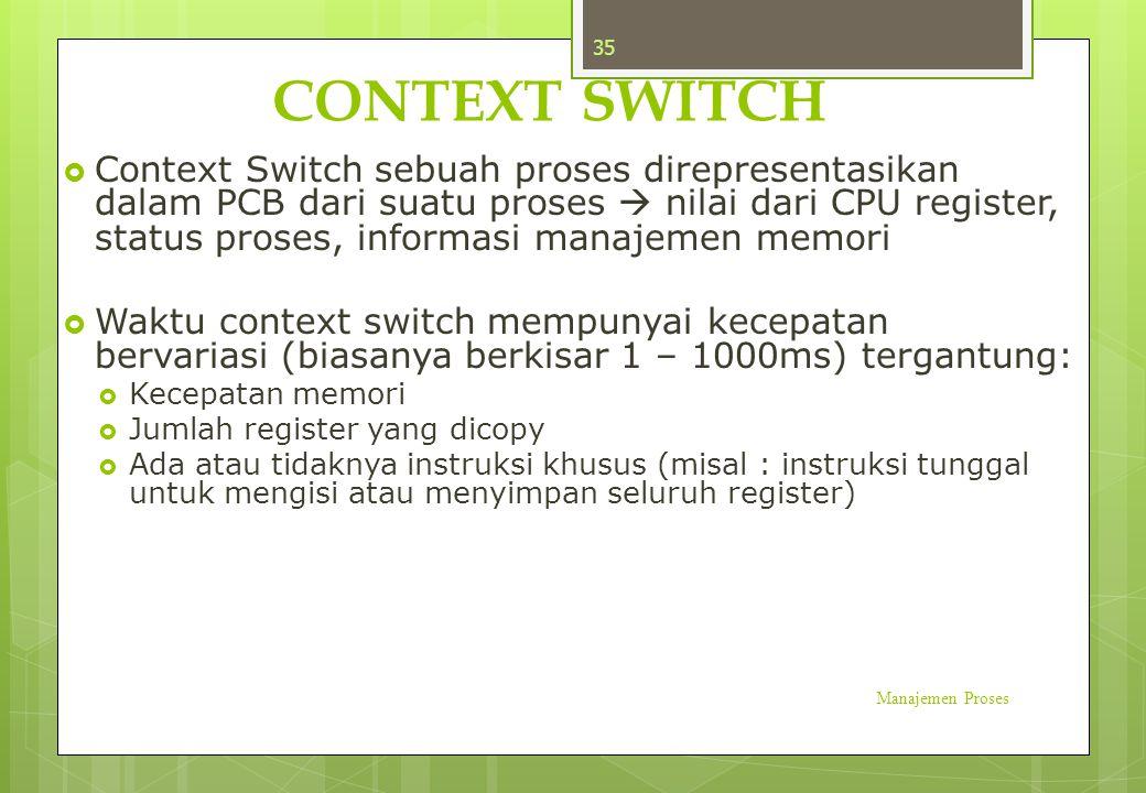 CONTEXT SWITCH  Context Switch sebuah proses direpresentasikan dalam PCB dari suatu proses  nilai dari CPU register, status proses, informasi manaje