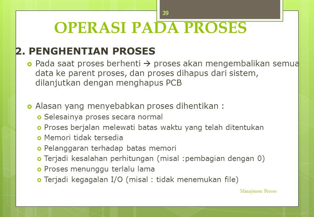 OPERASI PADA PROSES 2. PENGHENTIAN PROSES  Pada saat proses berhenti  proses akan mengembalikan semua data ke parent proses, dan proses dihapus dari