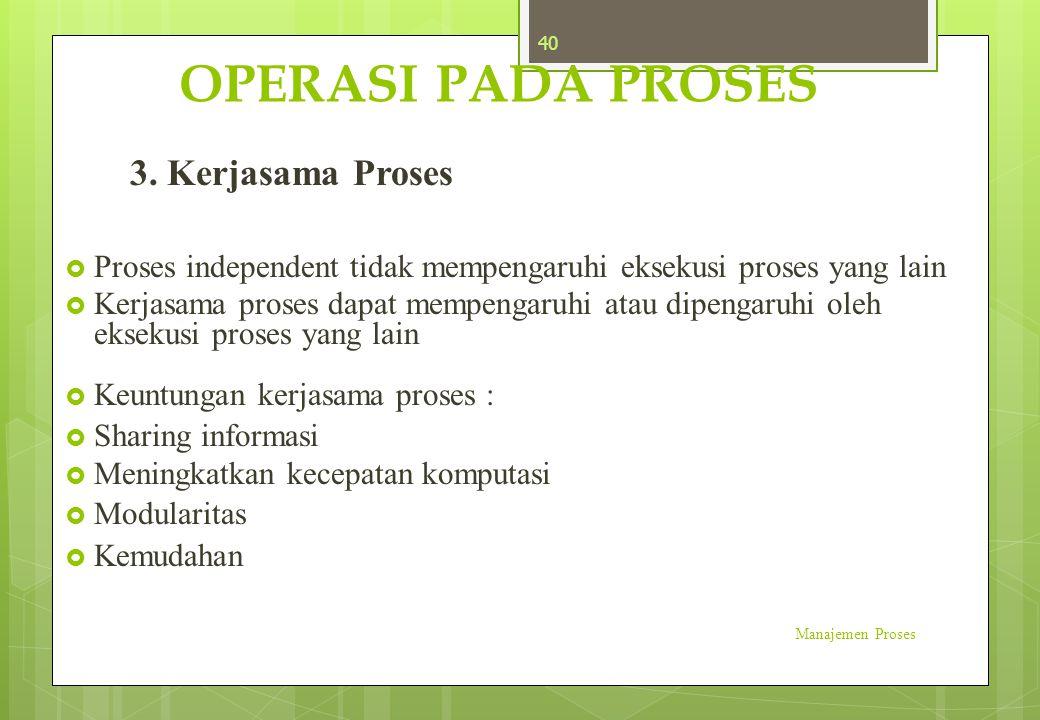 OPERASI PADA PROSES 3. Kerjasama Proses  Proses independent tidak mempengaruhi eksekusi proses yang lain  Kerjasama proses dapat mempengaruhi atau d