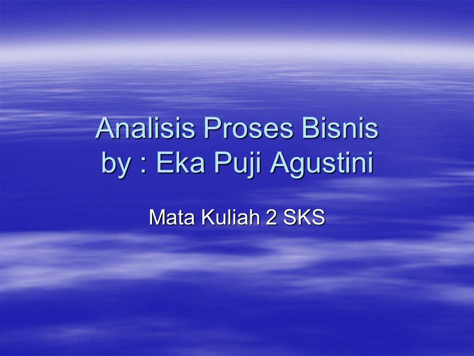 Analisis Proses Bisnis by : Eka Puji Agustini Mata Kuliah 2 SKS