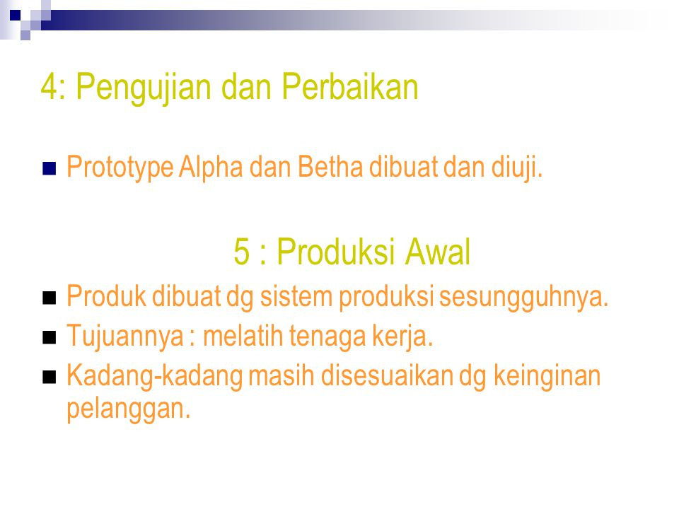 4: Pengujian dan Perbaikan Prototype Alpha dan Betha dibuat dan diuji. 5 : Produksi Awal Produk dibuat dg sistem produksi sesungguhnya. Tujuannya : me