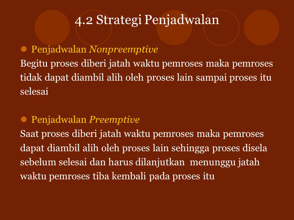 4.2 Strategi Penjadwalan Penjadwalan Nonpreemptive Begitu proses diberi jatah waktu pemroses maka pemroses tidak dapat diambil alih oleh proses lain s