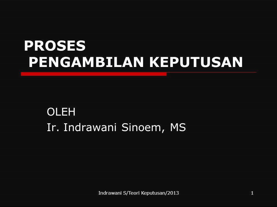 Indrawani S/Teori Keputusan/20131 PROSES PENGAMBILAN KEPUTUSAN OLEH Ir. Indrawani Sinoem, MS