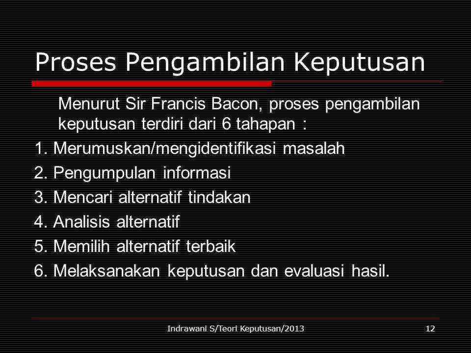 Indrawani S/Teori Keputusan/201312 Proses Pengambilan Keputusan Menurut Sir Francis Bacon, proses pengambilan keputusan terdiri dari 6 tahapan : 1. Me