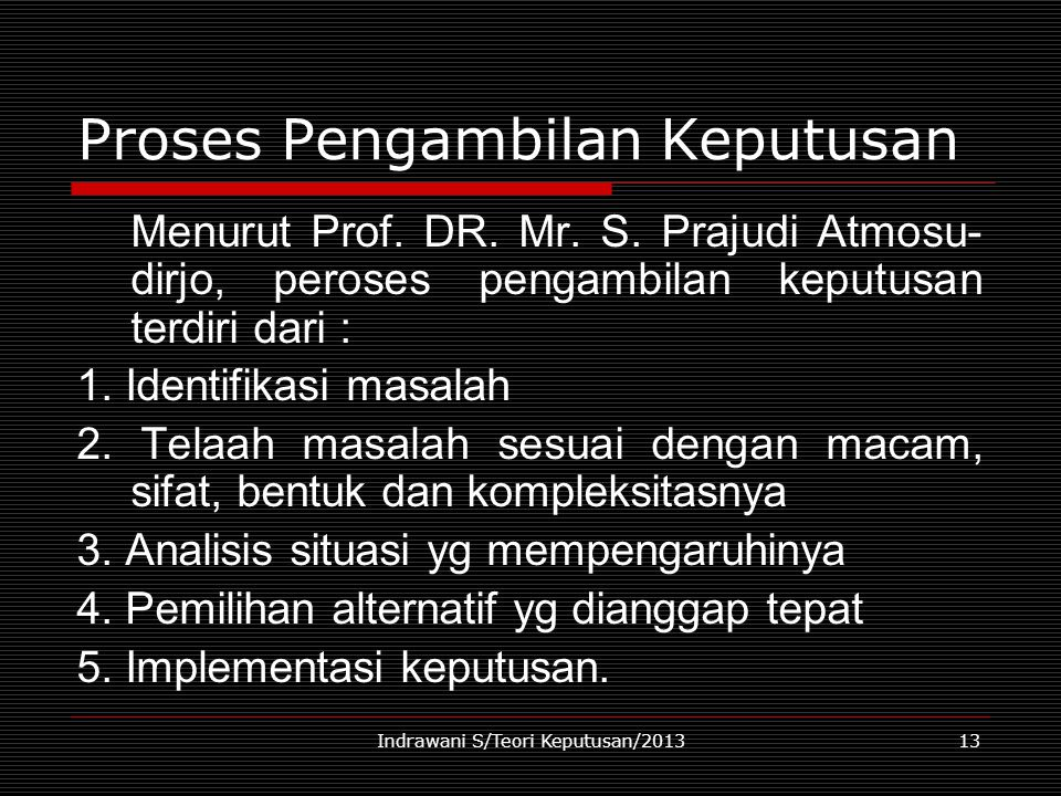 Indrawani S/Teori Keputusan/201313 Proses Pengambilan Keputusan Menurut Prof. DR. Mr. S. Prajudi Atmosu- dirjo, peroses pengambilan keputusan terdiri