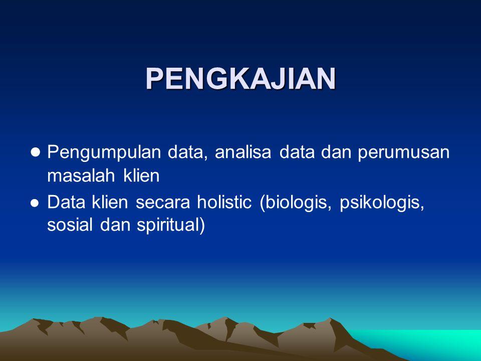 PENGKAJIAN ● Pengumpulan data, analisa data dan perumusan masalah klien ●Data klien secara holistic (biologis, psikologis, sosial dan spiritual)