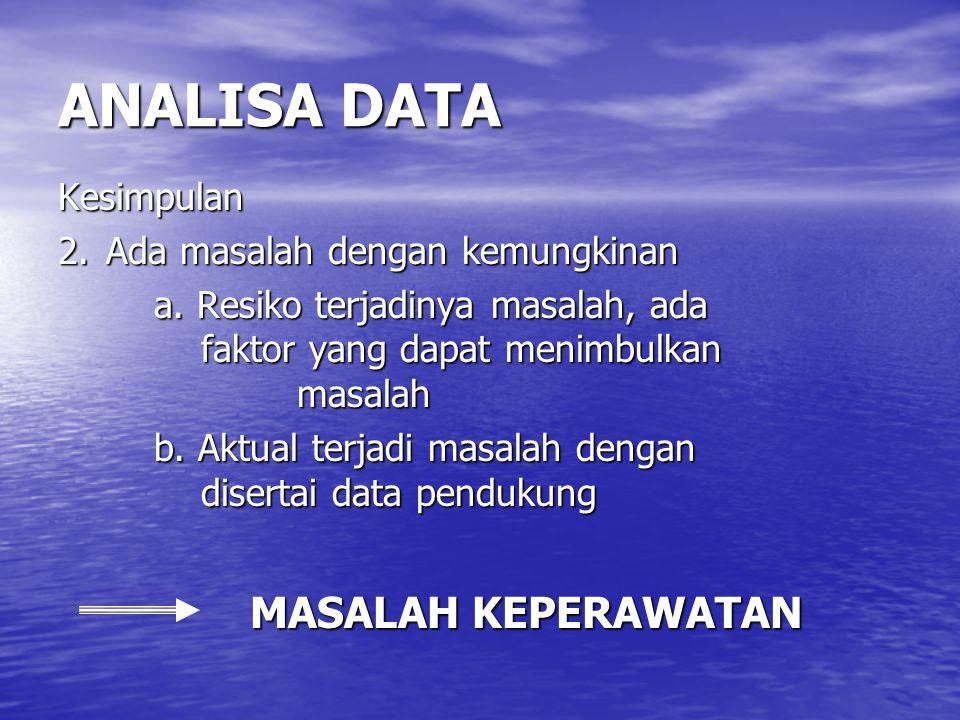 ANALISA DATA Kesimpulan 2. Ada masalah dengan kemungkinan a. Resiko terjadinya masalah, ada faktor yang dapat menimbulkan masalah b. Aktual terjadi ma