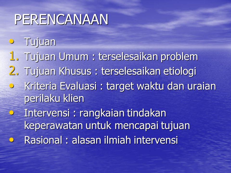 PERENCANAAN Tujuan Tujuan 1. Tujuan Umum : terselesaikan problem 2. Tujuan Khusus : terselesaikan etiologi Kriteria Evaluasi : target waktu dan uraian