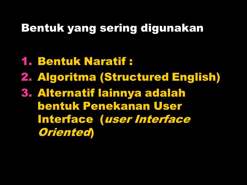 Bentuk yang sering digunakan 1.Bentuk Naratif : 2.Algoritma (Structured English) 3.Alternatif lainnya adalah bentuk Penekanan User Interface (user Int