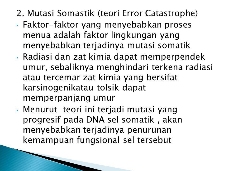 2. Mutasi Somastik (teori Error Catastrophe) Faktor-faktor yang menyebabkan proses menua adalah faktor lingkungan yang menyebabkan terjadinya mutasi s