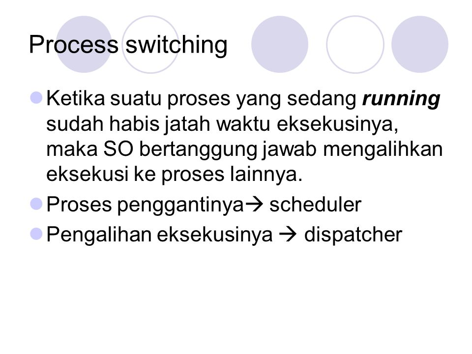 Process switching Ketika suatu proses yang sedang running sudah habis jatah waktu eksekusinya, maka SO bertanggung jawab mengalihkan eksekusi ke prose
