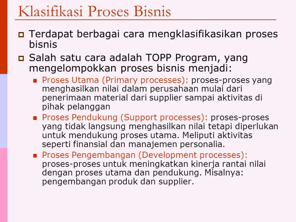 Klasifikasi Proses Bisnis  Terdapat berbagai cara mengklasifikasikan proses bisnis  Salah satu cara adalah TOPP Program, yang mengelompokkan proses