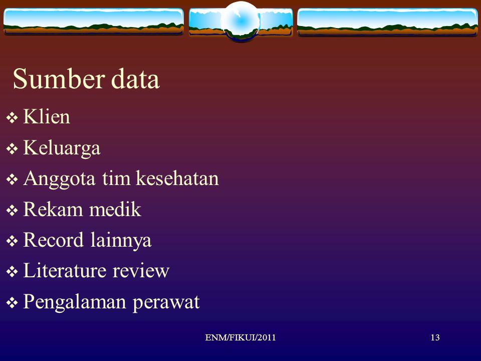 Sumber data  Klien  Keluarga  Anggota tim kesehatan  Rekam medik  Record lainnya  Literature review  Pengalaman perawat ENM/FIKUI/201113