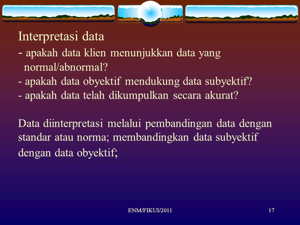 17 Interpretasi data - apakah data klien menunjukkan data yang normal/abnormal? - apakah data obyektif mendukung data subyektif? - apakah data telah d