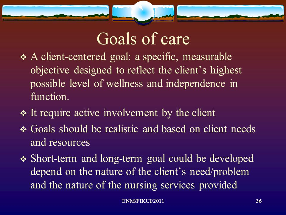 Goals of care  A client-centered goal: a specific, measurable objective designed to reflect the client's highest possible level of wellness and independence in function.