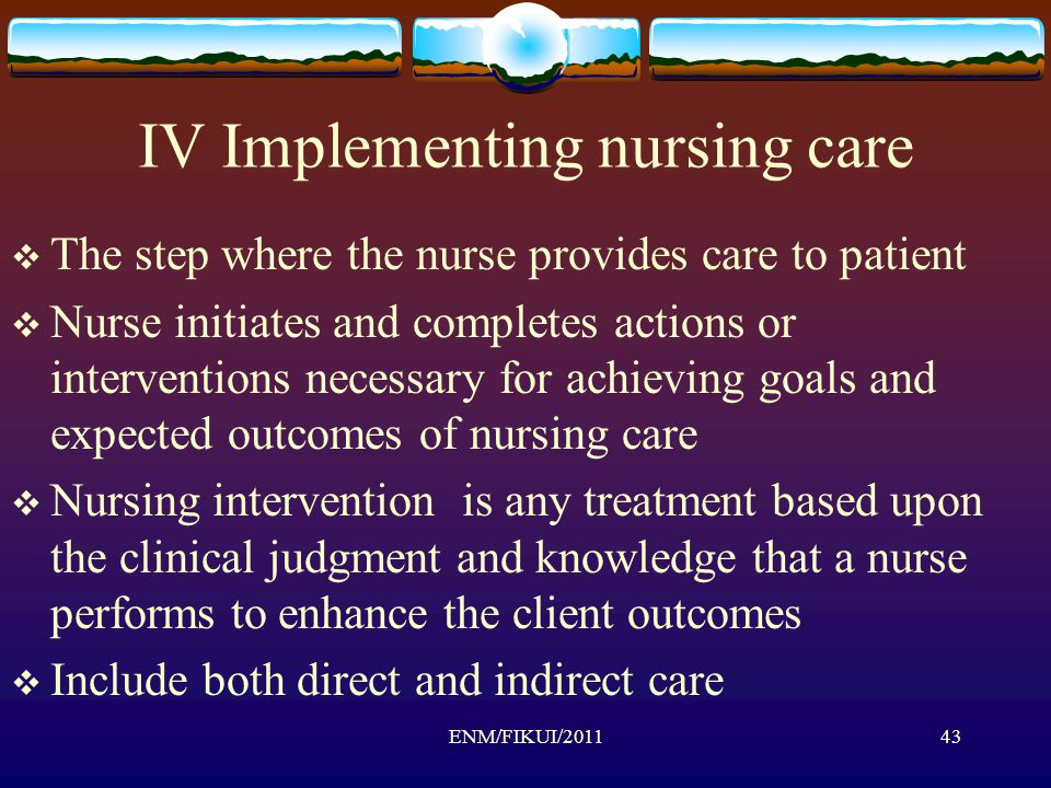 IV Implementing nursing care  The step where the nurse provides care to patient  Nurse initiates and completes actions or interventions necessary for achieving goals and expected outcomes of nursing care  Nursing intervention is any treatment based upon the clinical judgment and knowledge that a nurse performs to enhance the client outcomes  Include both direct and indirect care ENM/FIKUI/201143
