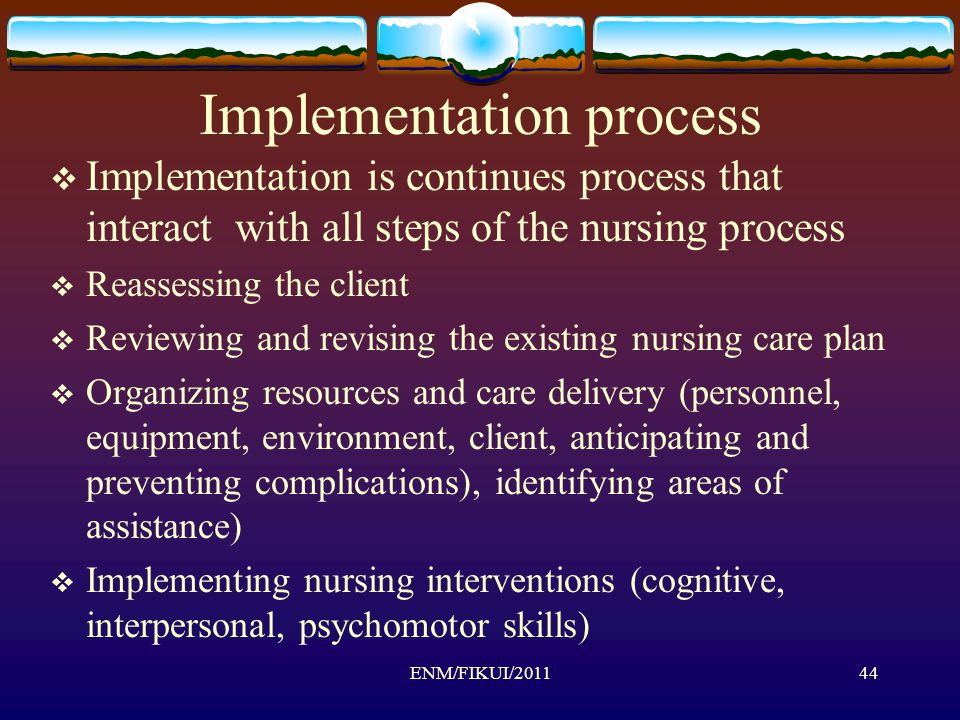 Implementation process  Implementation is continues process that interact with all steps of the nursing process  Reassessing the client  Reviewing and revising the existing nursing care plan  Organizing resources and care delivery (personnel, equipment, environment, client, anticipating and preventing complications), identifying areas of assistance)  Implementing nursing interventions (cognitive, interpersonal, psychomotor skills) 44ENM/FIKUI/2011