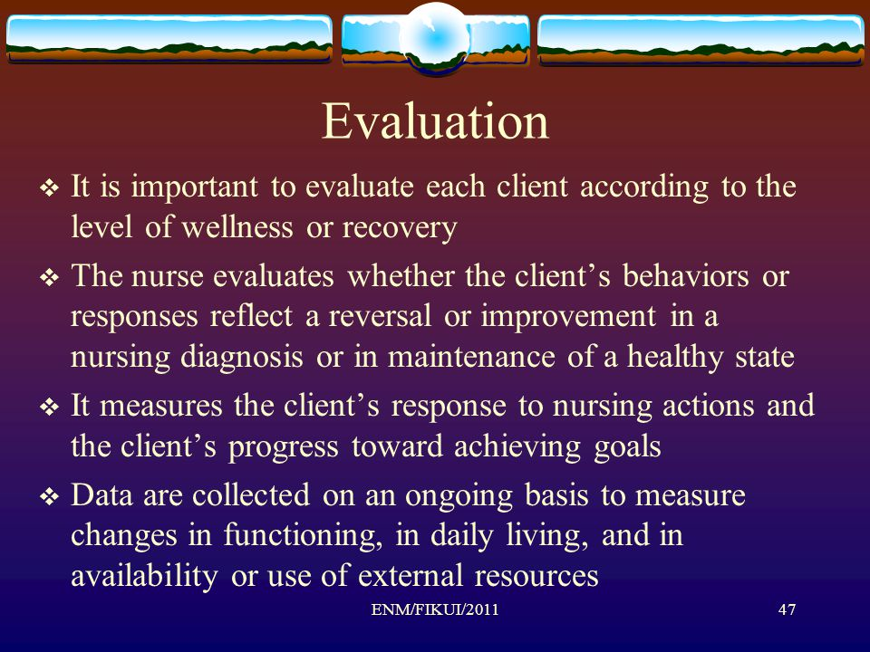 Evaluation  It is important to evaluate each client according to the level of wellness or recovery  The nurse evaluates whether the client's behaviors or responses reflect a reversal or improvement in a nursing diagnosis or in maintenance of a healthy state  It measures the client's response to nursing actions and the client's progress toward achieving goals  Data are collected on an ongoing basis to measure changes in functioning, in daily living, and in availability or use of external resources 47ENM/FIKUI/2011