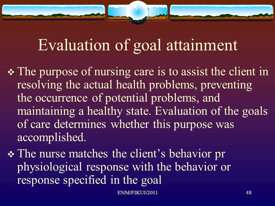 Evaluation of goal attainment  The purpose of nursing care is to assist the client in resolving the actual health problems, preventing the occurrence of potential problems, and maintaining a healthy state.