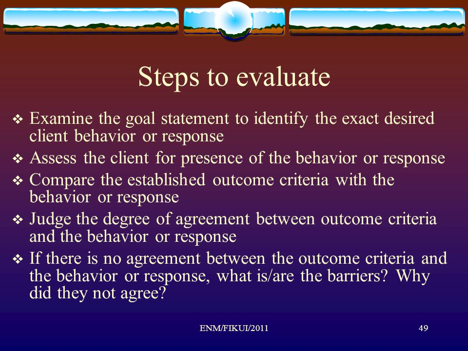 Steps to evaluate  Examine the goal statement to identify the exact desired client behavior or response  Assess the client for presence of the behavior or response  Compare the established outcome criteria with the behavior or response  Judge the degree of agreement between outcome criteria and the behavior or response  If there is no agreement between the outcome criteria and the behavior or response, what is/are the barriers.