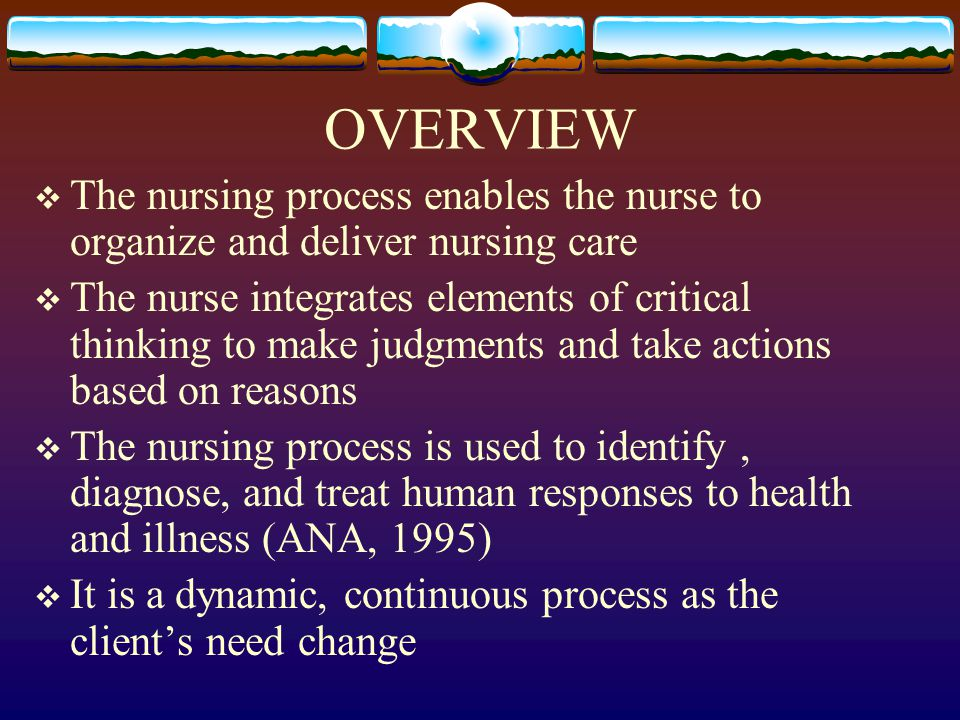 OVERVIEW  The nursing process enables the nurse to organize and deliver nursing care  The nurse integrates elements of critical thinking to make judgments and take actions based on reasons  The nursing process is used to identify, diagnose, and treat human responses to health and illness (ANA, 1995)  It is a dynamic, continuous process as the client's need change