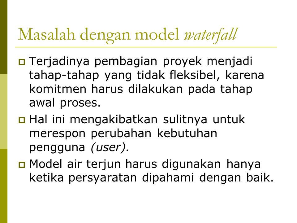 Masalah dengan model waterfall  Terjadinya pembagian proyek menjadi tahap-tahap yang tidak fleksibel, karena komitmen harus dilakukan pada tahap awal proses.