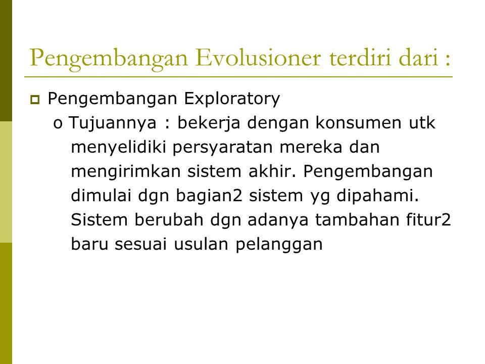 Pengembangan Evolusioner terdiri dari :  Pengembangan Exploratory o Tujuannya : bekerja dengan konsumen utk menyelidiki persyaratan mereka dan mengirimkan sistem akhir.