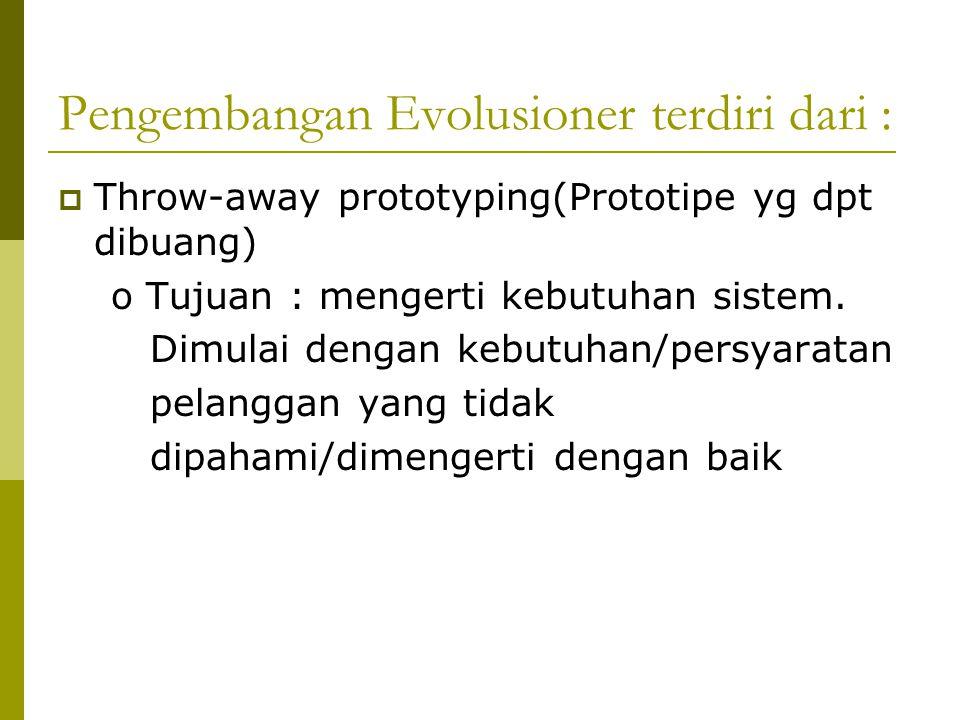 Pengembangan Evolusioner terdiri dari :  Throw-away prototyping(Prototipe yg dpt dibuang) o Tujuan : mengerti kebutuhan sistem.