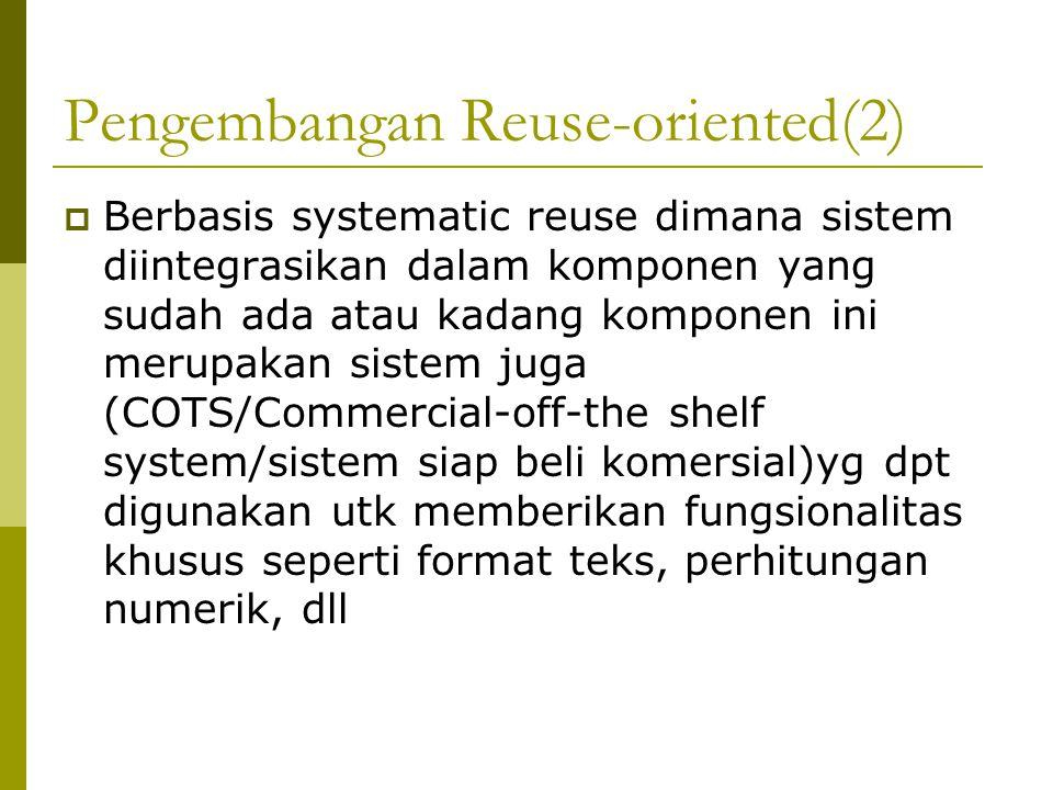 Pengembangan Reuse-oriented(2)  Berbasis systematic reuse dimana sistem diintegrasikan dalam komponen yang sudah ada atau kadang komponen ini merupakan sistem juga (COTS/Commercial-off-the shelf system/sistem siap beli komersial)yg dpt digunakan utk memberikan fungsionalitas khusus seperti format teks, perhitungan numerik, dll