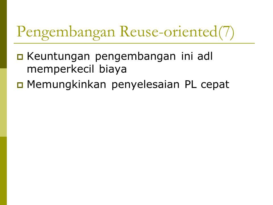 Pengembangan Reuse-oriented(7)  Keuntungan pengembangan ini adl memperkecil biaya  Memungkinkan penyelesaian PL cepat