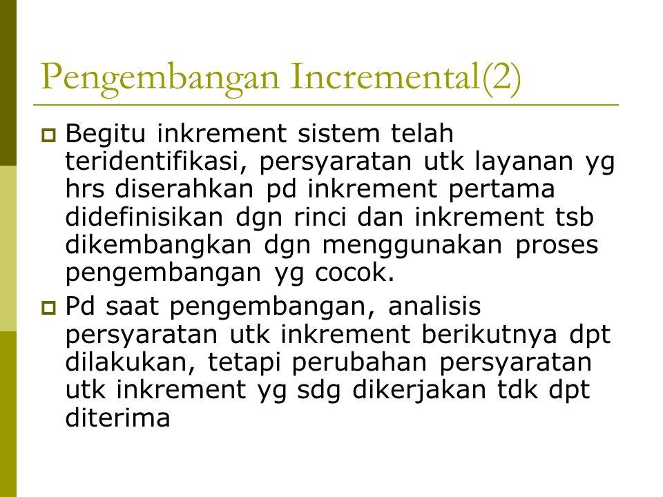 Pengembangan Incremental(2)  Begitu inkrement sistem telah teridentifikasi, persyaratan utk layanan yg hrs diserahkan pd inkrement pertama didefinisikan dgn rinci dan inkrement tsb dikembangkan dgn menggunakan proses pengembangan yg cocok.