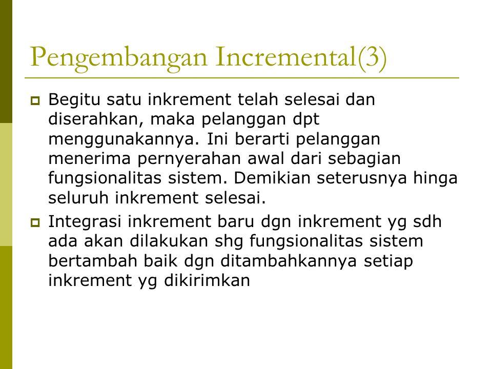 Pengembangan Incremental(3)  Begitu satu inkrement telah selesai dan diserahkan, maka pelanggan dpt menggunakannya.